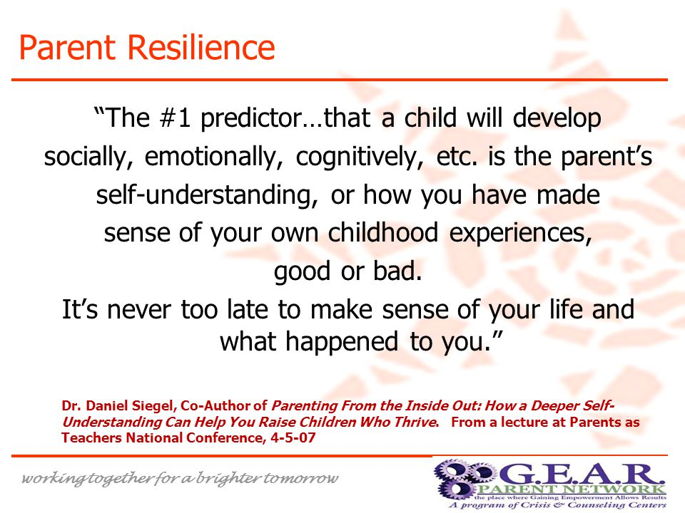 working together for a brighter tomorrow Parent Resilience The #1 predictor…that a child will develop socially, emotionally, cognitively, etc.