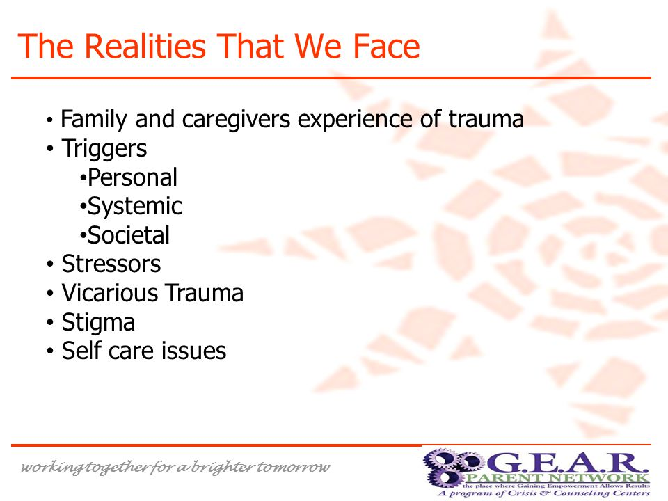 working together for a brighter tomorrow The Realities That We Face Family and caregivers experience of trauma Triggers Personal Systemic Societal Stressors Vicarious Trauma Stigma Self care issues