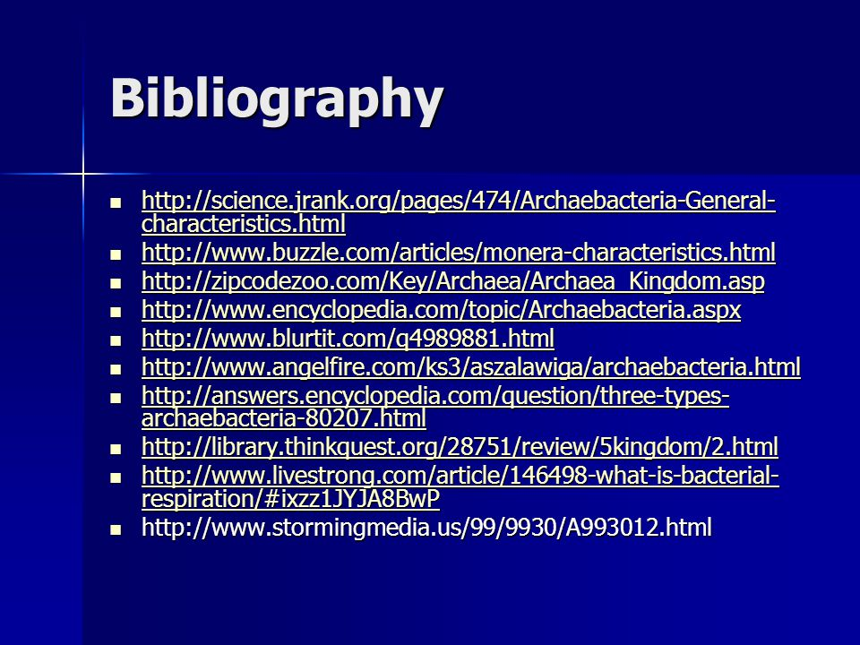 Bibliography http://science.jrank.org/pages/474/Archaebacteria-General- characteristics.html http://science.jrank.org/pages/474/Archaebacteria-General- characteristics.html http://science.jrank.org/pages/474/Archaebacteria-General- characteristics.html http://science.jrank.org/pages/474/Archaebacteria-General- characteristics.html http://www.buzzle.com/articles/monera-characteristics.html http://www.buzzle.com/articles/monera-characteristics.html http://www.buzzle.com/articles/monera-characteristics.html http://zipcodezoo.com/Key/Archaea/Archaea_Kingdom.asp http://zipcodezoo.com/Key/Archaea/Archaea_Kingdom.asp http://zipcodezoo.com/Key/Archaea/Archaea_Kingdom.asp http://www.encyclopedia.com/topic/Archaebacteria.aspx http://www.encyclopedia.com/topic/Archaebacteria.aspx http://www.encyclopedia.com/topic/Archaebacteria.aspx http://www.blurtit.com/q4989881.html http://www.blurtit.com/q4989881.html http://www.blurtit.com/q4989881.html http://www.angelfire.com/ks3/aszalawiga/archaebacteria.html http://www.angelfire.com/ks3/aszalawiga/archaebacteria.html http://www.angelfire.com/ks3/aszalawiga/archaebacteria.html http://answers.encyclopedia.com/question/three-types- archaebacteria-80207.html http://answers.encyclopedia.com/question/three-types- archaebacteria-80207.html http://answers.encyclopedia.com/question/three-types- archaebacteria-80207.html http://answers.encyclopedia.com/question/three-types- archaebacteria-80207.html http://library.thinkquest.org/28751/review/5kingdom/2.html http://library.thinkquest.org/28751/review/5kingdom/2.html http://library.thinkquest.org/28751/review/5kingdom/2.html http://www.livestrong.com/article/146498-what-is-bacterial- respiration/#ixzz1JYJA8BwP http://www.livestrong.com/article/146498-what-is-bacterial- respiration/#ixzz1JYJA8BwP http://www.livestrong.com/article/146498-what-is-bacterial- respiration/#ixzz1JYJA8BwP http://www.livestrong.com/article/146498-what-is-bacterial- respiration/#ixzz1JYJA8BwP http://www.stormingmedia.us/99/9930/A993012.html http://www.stormingmedia.us/99/9930/A993012.html