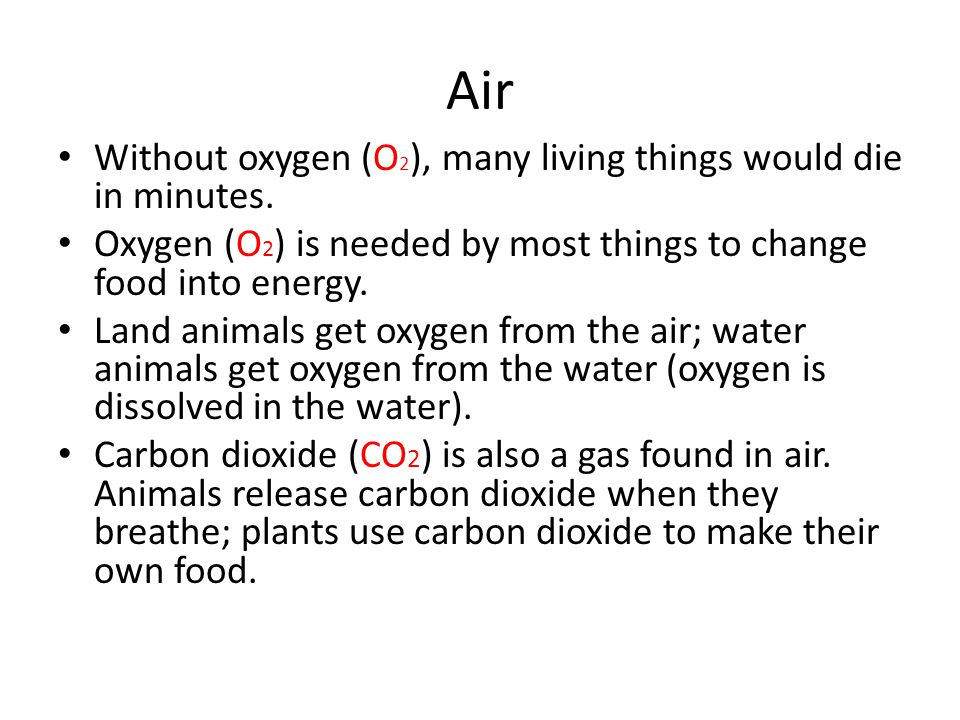 Air Without oxygen (O 2 ), many living things would die in minutes. Oxygen (O 2 ) is needed by most things to change food into energy. Land animals ge