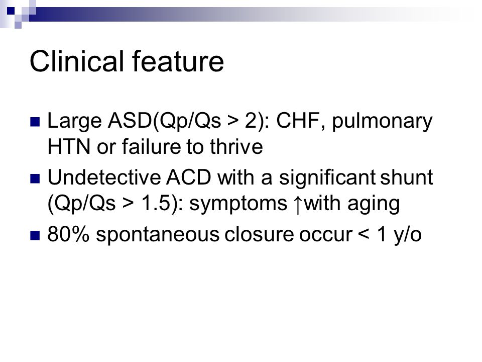 Clinical feature Large ASD(Qp/Qs > 2): CHF, pulmonary HTN or failure to thrive Undetective ACD with a significant shunt (Qp/Qs > 1.5): symptoms ↑with aging 80% spontaneous closure occur < 1 y/o