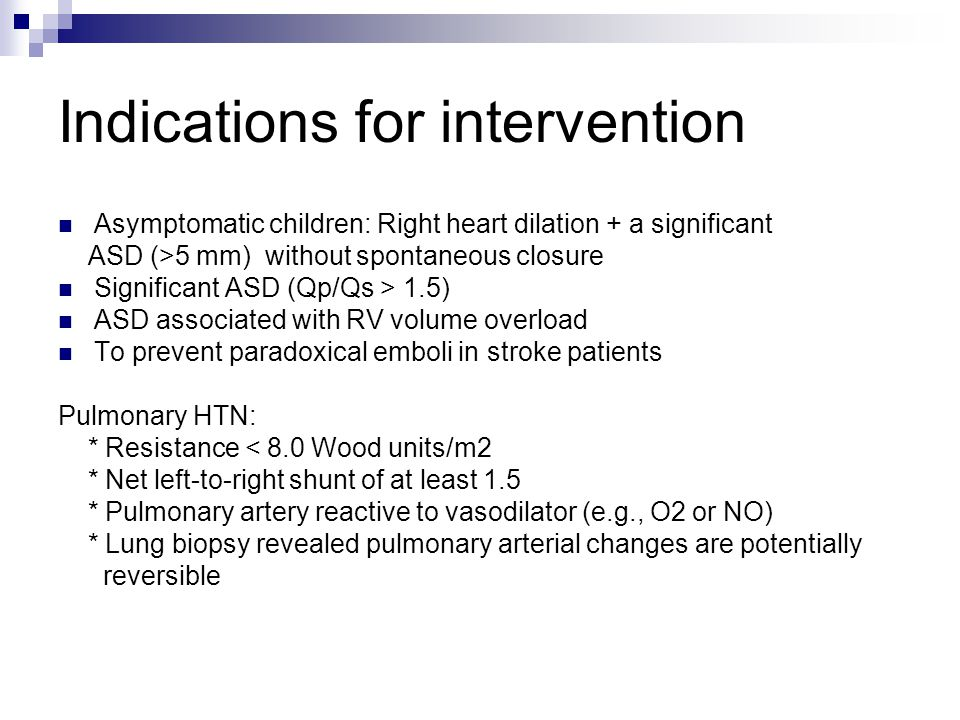 Indications for intervention Asymptomatic children: Right heart dilation + a significant ASD (>5 mm) without spontaneous closure Significant ASD (Qp/Qs > 1.5) ASD associated with RV volume overload To prevent paradoxical emboli in stroke patients Pulmonary HTN: * Resistance < 8.0 Wood units/m2 * Net left-to-right shunt of at least 1.5 * Pulmonary artery reactive to vasodilator (e.g., O2 or NO) * Lung biopsy revealed pulmonary arterial changes are potentially reversible