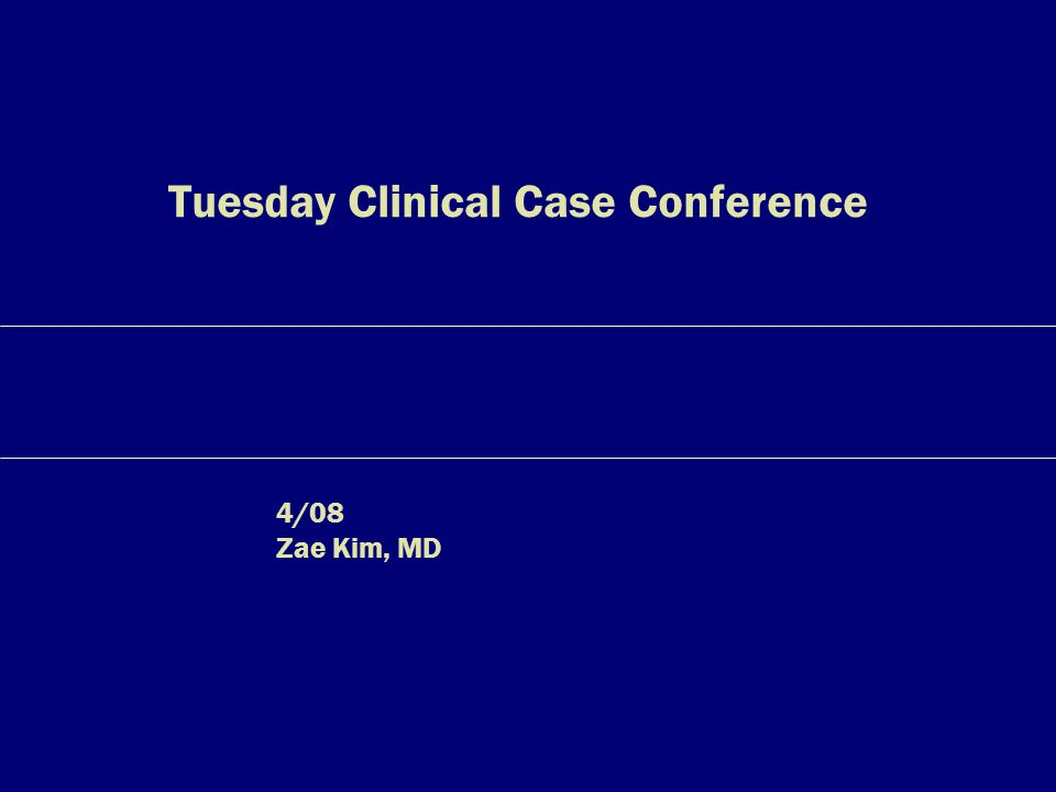 Tuesday Clinical Case Conference 4/08 Zae Kim, MD