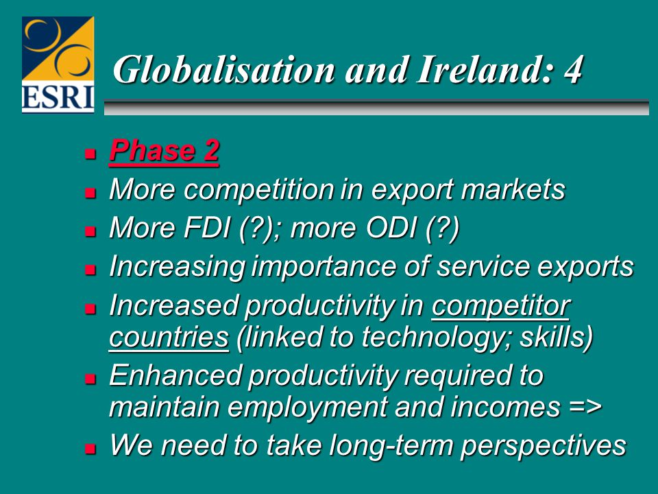 Globalisation and Ireland: 4 n Phase 2 n More competition in export markets n More FDI ( ); more ODI ( ) n Increasing importance of service exports n Increased productivity in competitor countries (linked to technology; skills) n Enhanced productivity required to maintain employment and incomes => n We need to take long-term perspectives