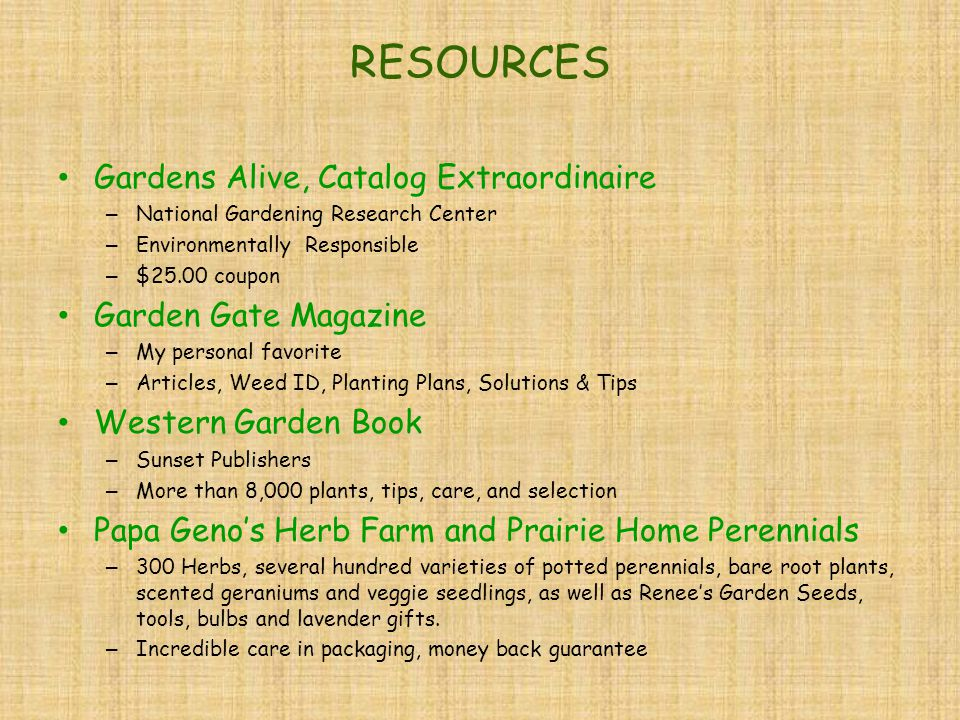 RESOURCES Gardens Alive, Catalog Extraordinaire – National Gardening Research Center – Environmentally Responsible – $25.00 coupon Garden Gate Magazine – My personal favorite – Articles, Weed ID, Planting Plans, Solutions & Tips Western Garden Book – Sunset Publishers – More than 8,000 plants, tips, care, and selection Papa Geno's Herb Farm and Prairie Home Perennials – 300 Herbs, several hundred varieties of potted perennials, bare root plants, scented geraniums and veggie seedlings, as well as Renee's Garden Seeds, tools, bulbs and lavender gifts.