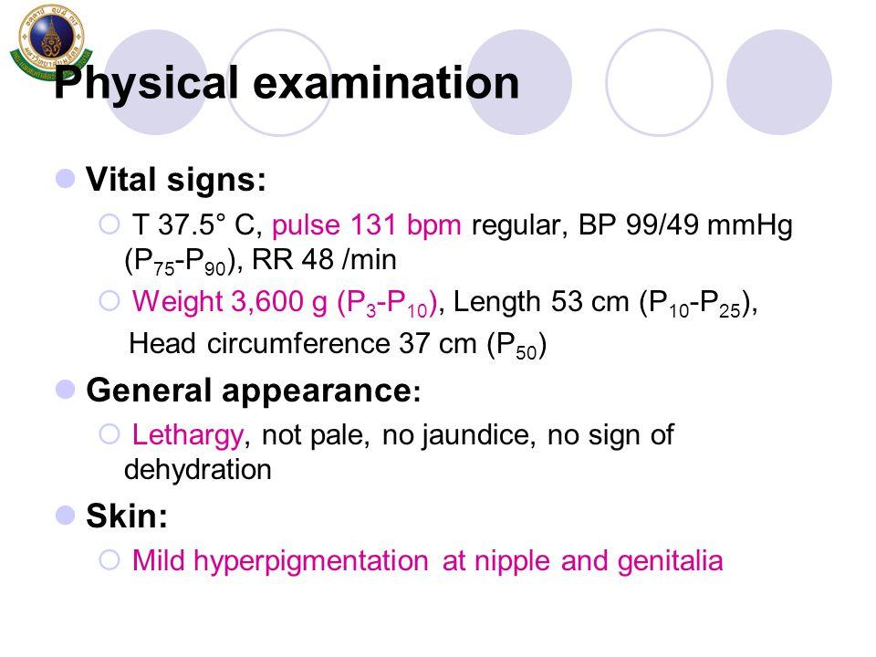Physical examination Vital signs:  T 37.5° C, pulse 131 bpm regular, BP 99/49 mmHg (P 75 -P 90 ), RR 48 /min  Weight 3,600 g (P 3 -P 10 ), Length 53