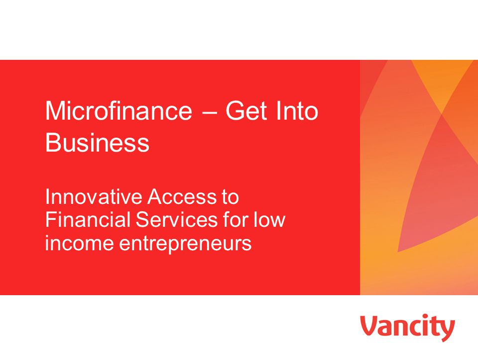 Microfinance – Get Into Business Innovative Access to Financial Services for low income entrepreneurs