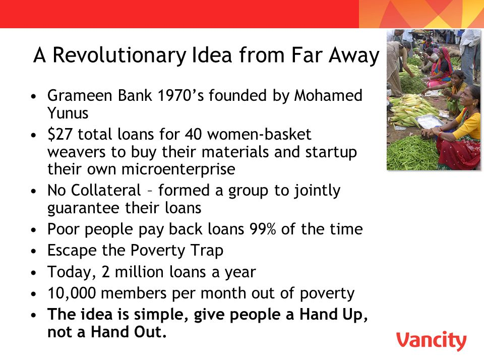 A Revolutionary Idea from Far Away Grameen Bank 1970's founded by Mohamed Yunus $27 total loans for 40 women-basket weavers to buy their materials and
