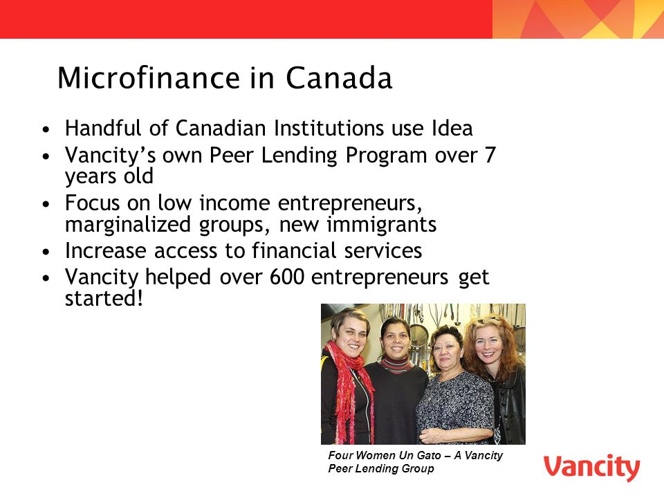 Microfinance in Canada Handful of Canadian Institutions use Idea Vancity's own Peer Lending Program over 7 years old Focus on low income entrepreneurs