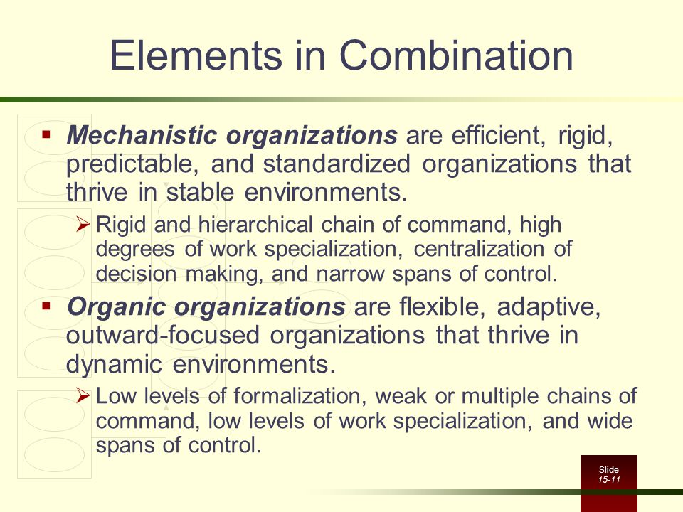 Slide 15-11 Elements in Combination  Mechanistic organizations are efficient, rigid, predictable, and standardized organizations that thrive in stabl