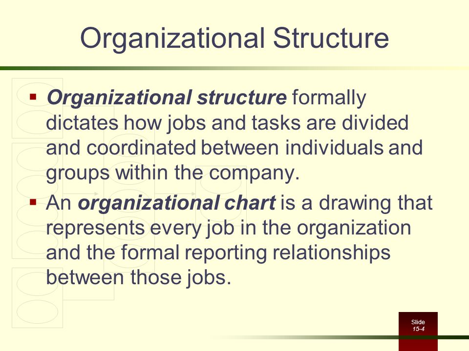 Slide 15-4 Organizational Structure  Organizational structure formally dictates how jobs and tasks are divided and coordinated between individuals and groups within the company.