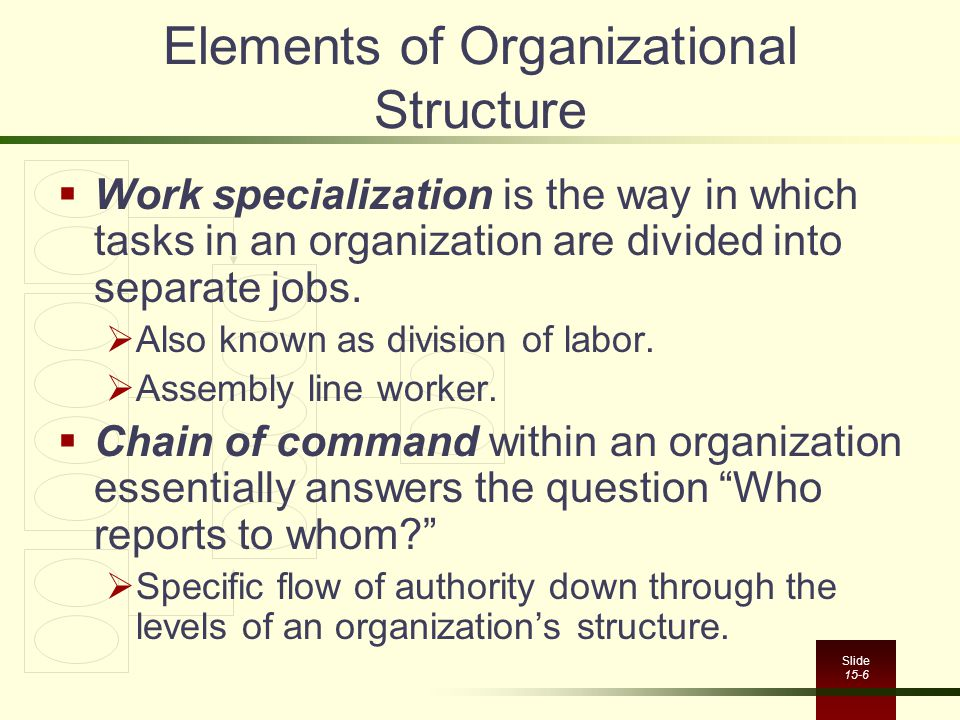 Slide 15-6 Elements of Organizational Structure  Work specialization is the way in which tasks in an organization are divided into separate jobs.