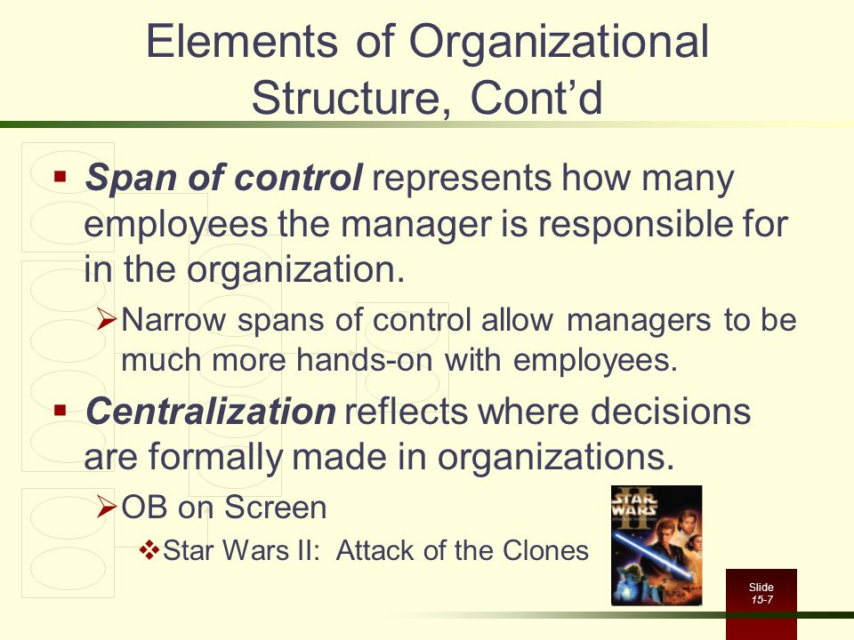 Slide 15-7 Elements of Organizational Structure, Cont'd  Span of control represents how many employees the manager is responsible for in the organization.