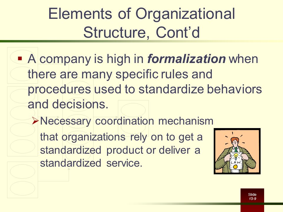 Slide 15-9 Elements of Organizational Structure, Cont'd  A company is high in formalization when there are many specific rules and procedures used to standardize behaviors and decisions.