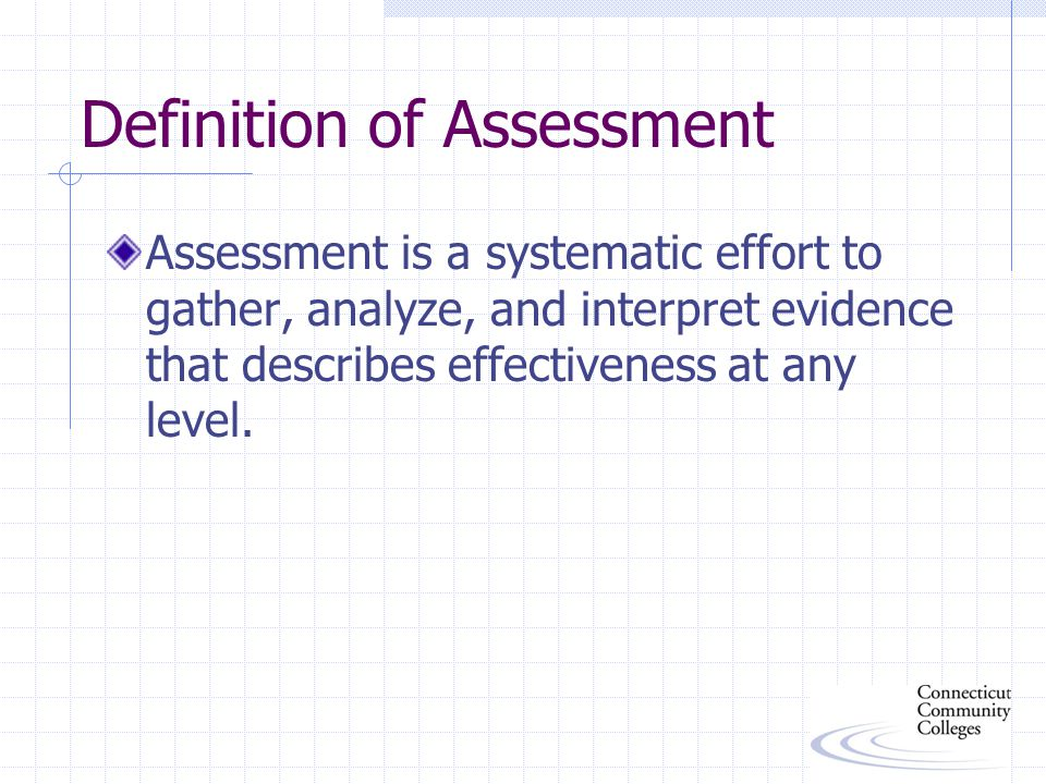 Definition of Assessment Assessment is a systematic effort to gather, analyze, and interpret evidence that describes effectiveness at any level.