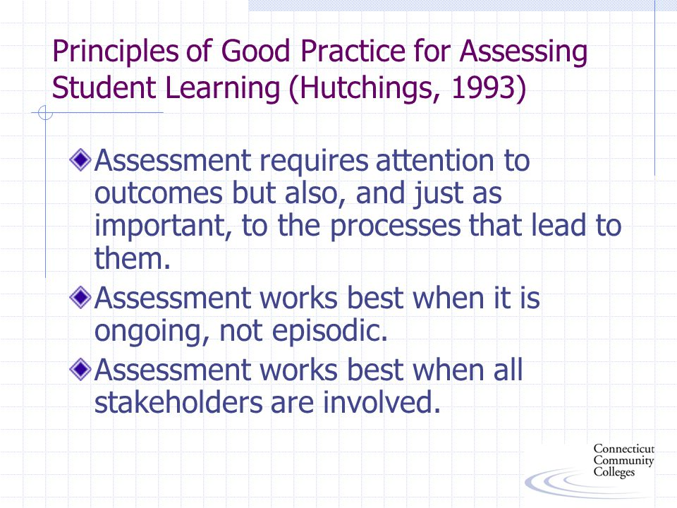 Principles of Good Practice for Assessing Student Learning (Hutchings, 1993) Assessment requires attention to outcomes but also, and just as important, to the processes that lead to them.
