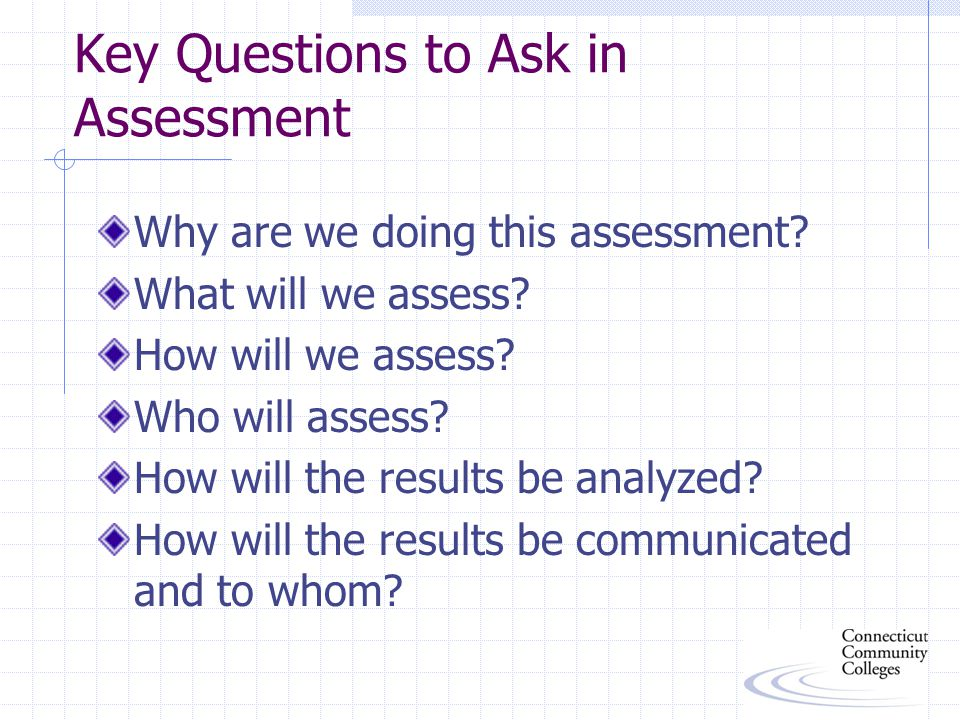 Key Questions to Ask in Assessment Why are we doing this assessment.