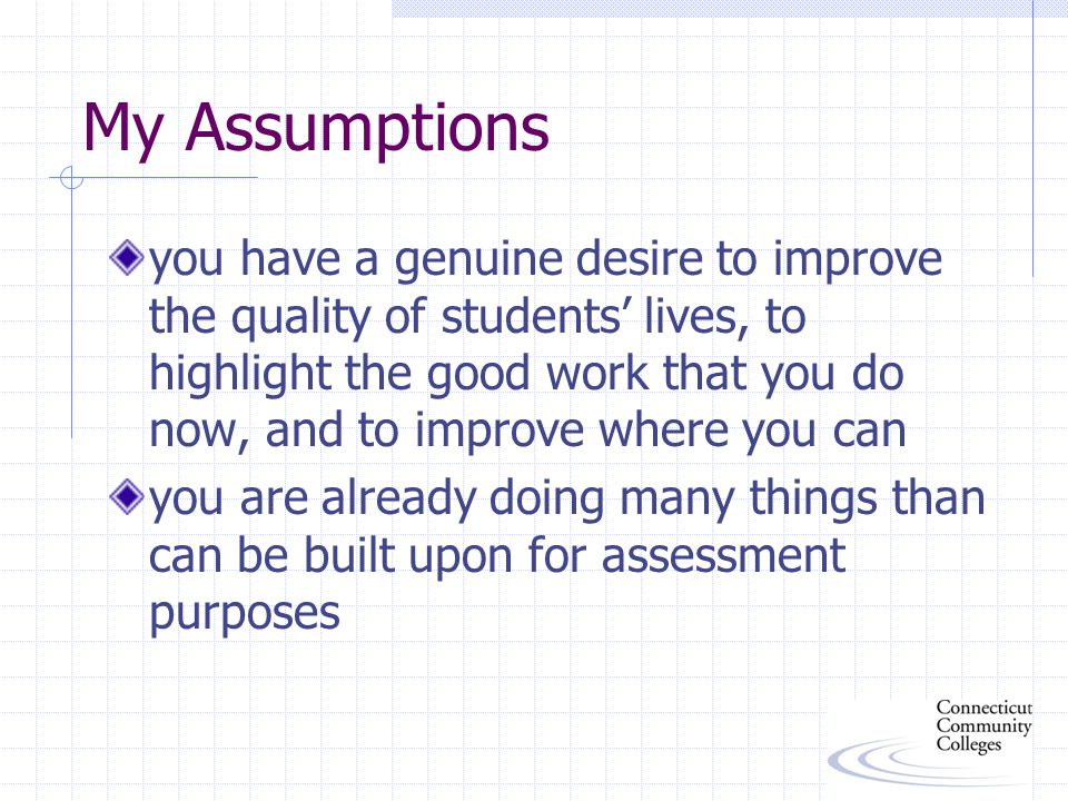 My Assumptions you have a genuine desire to improve the quality of students' lives, to highlight the good work that you do now, and to improve where you can you are already doing many things than can be built upon for assessment purposes
