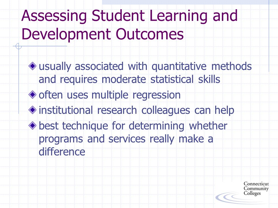 Assessing Student Learning and Development Outcomes usually associated with quantitative methods and requires moderate statistical skills often uses multiple regression institutional research colleagues can help best technique for determining whether programs and services really make a difference
