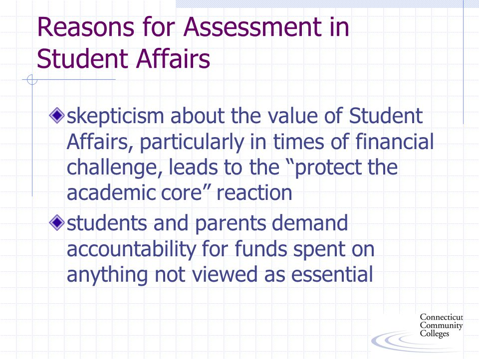 Reasons for Assessment in Student Affairs skepticism about the value of Student Affairs, particularly in times of financial challenge, leads to the protect the academic core reaction students and parents demand accountability for funds spent on anything not viewed as essential