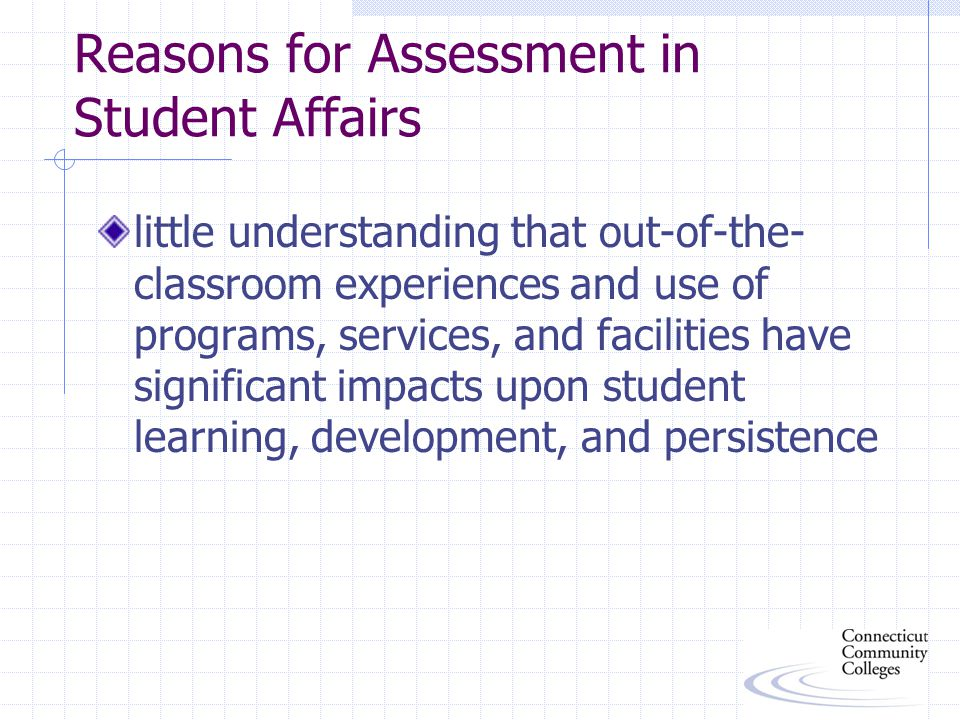 Good Reasons for Developing an Assessment Program communicate to internal and external audiences the worth, importance, and effectiveness of Student Affairs provide a basis to retain and increase funding