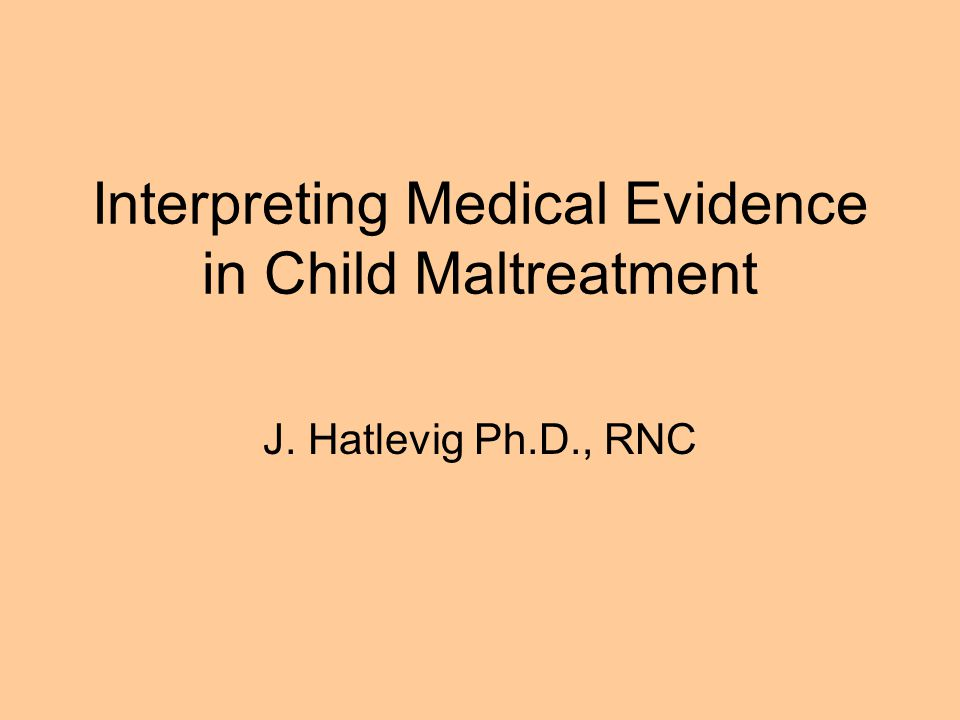 Interpreting Medical Evidence in Child Maltreatment J. Hatlevig Ph.D., RNC