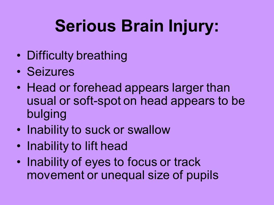 Serious Brain Injury: Difficulty breathing Seizures Head or forehead appears larger than usual or soft-spot on head appears to be bulging Inability to suck or swallow Inability to lift head Inability of eyes to focus or track movement or unequal size of pupils