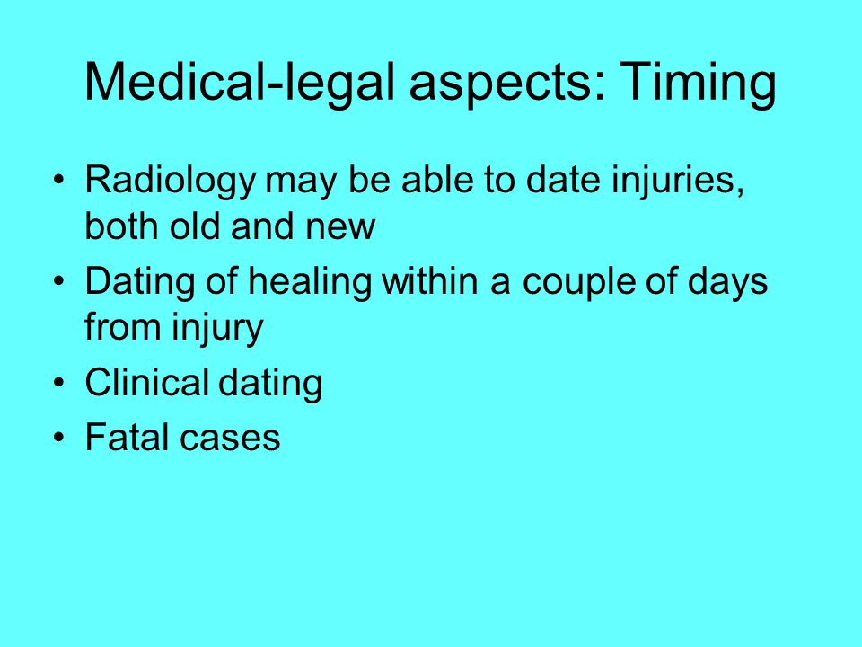 Medical-legal aspects: Timing Radiology may be able to date injuries, both old and new Dating of healing within a couple of days from injury Clinical