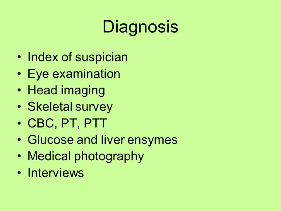 Diagnosis Index of suspician Eye examination Head imaging Skeletal survey CBC, PT, PTT Glucose and liver ensymes Medical photography Interviews