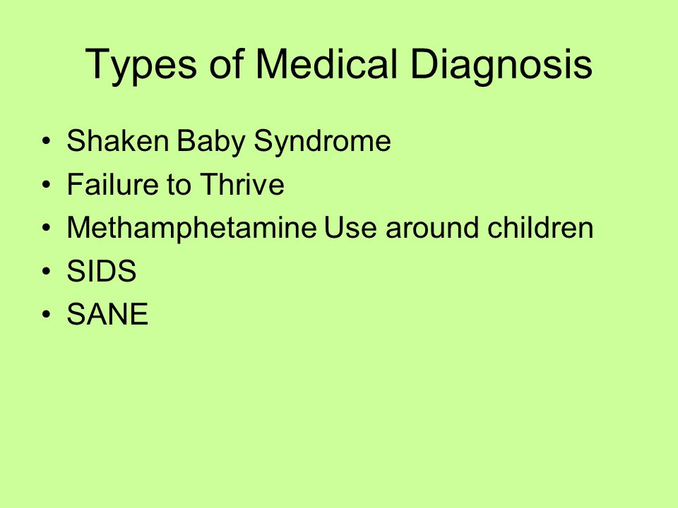 Types of Medical Diagnosis Shaken Baby Syndrome Failure to Thrive Methamphetamine Use around children SIDS SANE