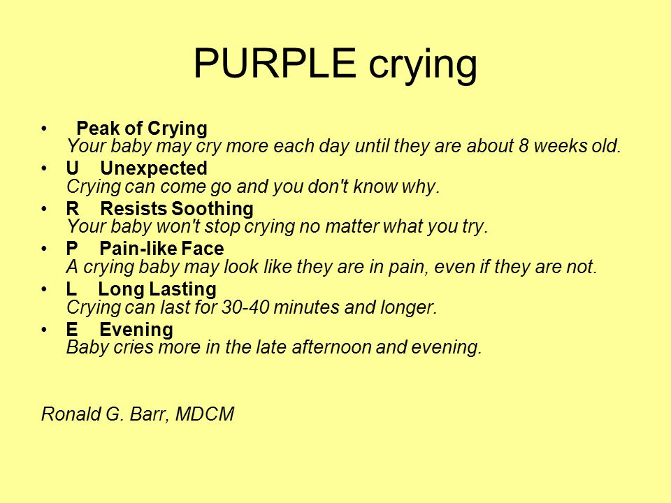 PURPLE crying Peak of Crying Your baby may cry more each day until they are about 8 weeks old. U Unexpected Crying can come go and you don't know why.