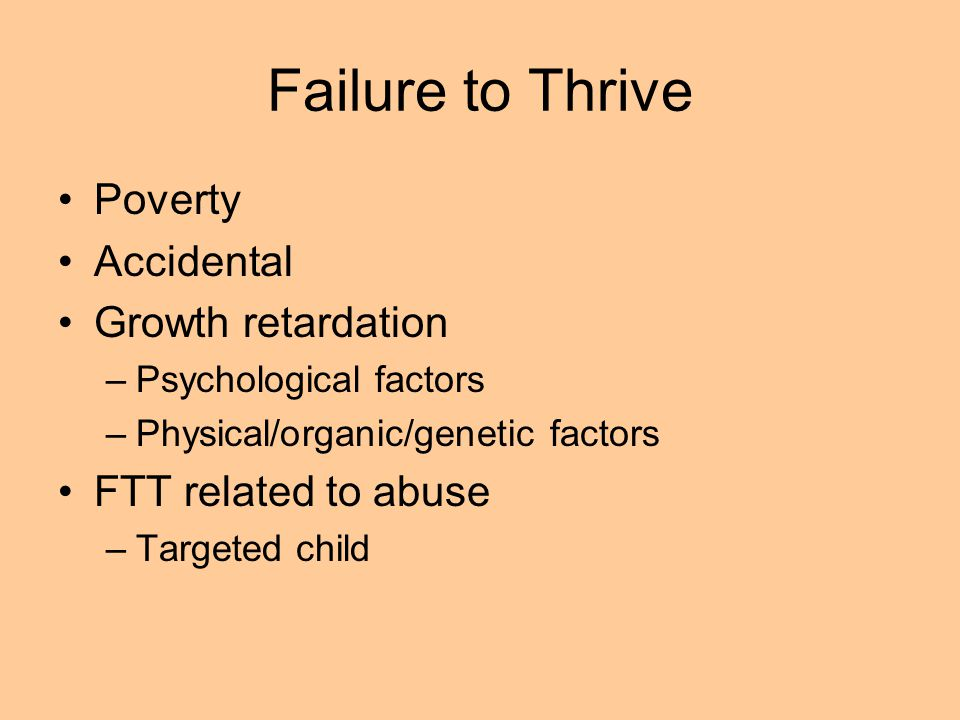 Failure to Thrive Poverty Accidental Growth retardation –Psychological factors –Physical/organic/genetic factors FTT related to abuse –Targeted child