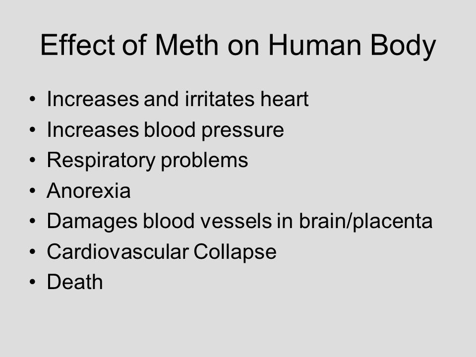 Effect of Meth on Human Body Increases and irritates heart Increases blood pressure Respiratory problems Anorexia Damages blood vessels in brain/place