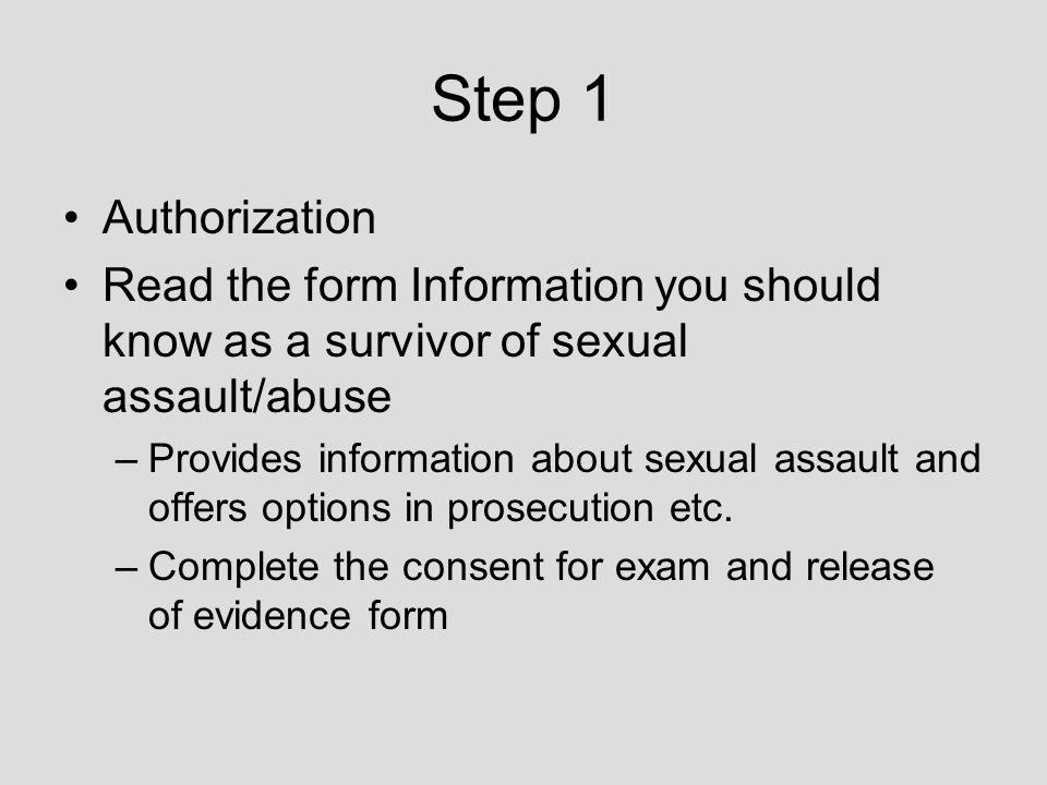 Step 1 Authorization Read the form Information you should know as a survivor of sexual assault/abuse –Provides information about sexual assault and offers options in prosecution etc.