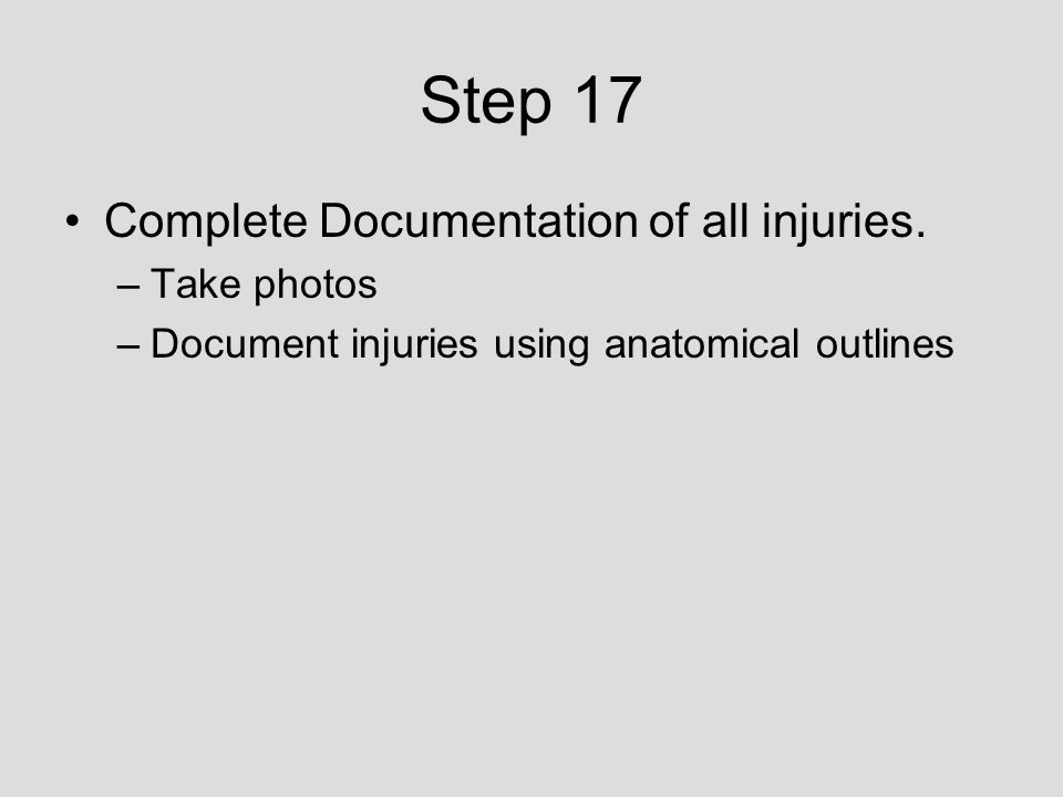 Step 17 Complete Documentation of all injuries. –Take photos –Document injuries using anatomical outlines