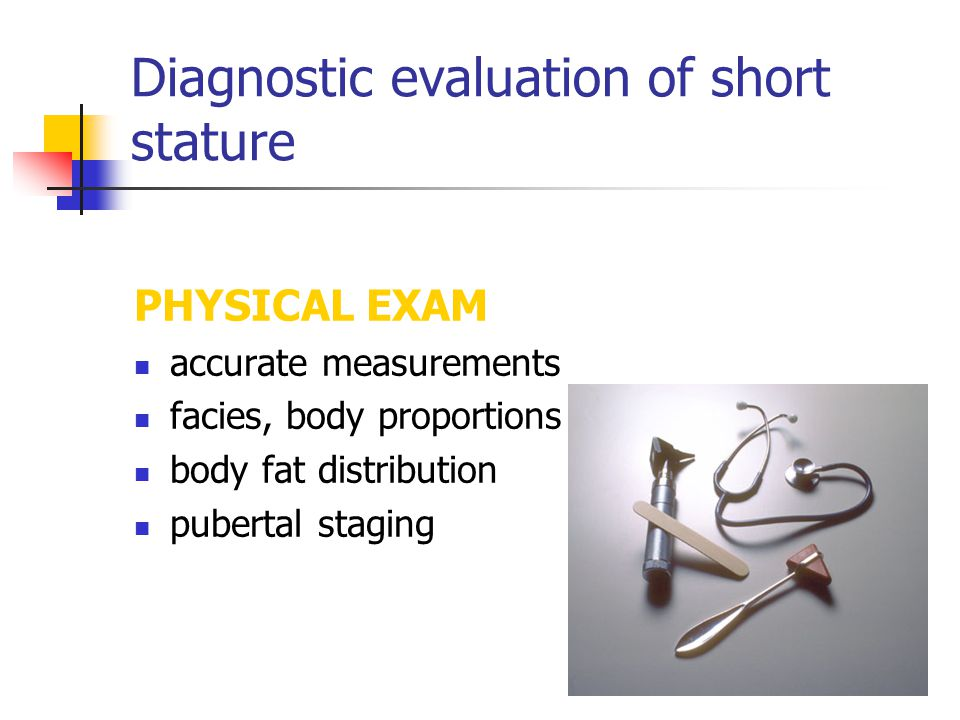 Diagnostic evaluation of short stature PHYSICAL EXAM accurate measurements facies, body proportions body fat distribution pubertal staging