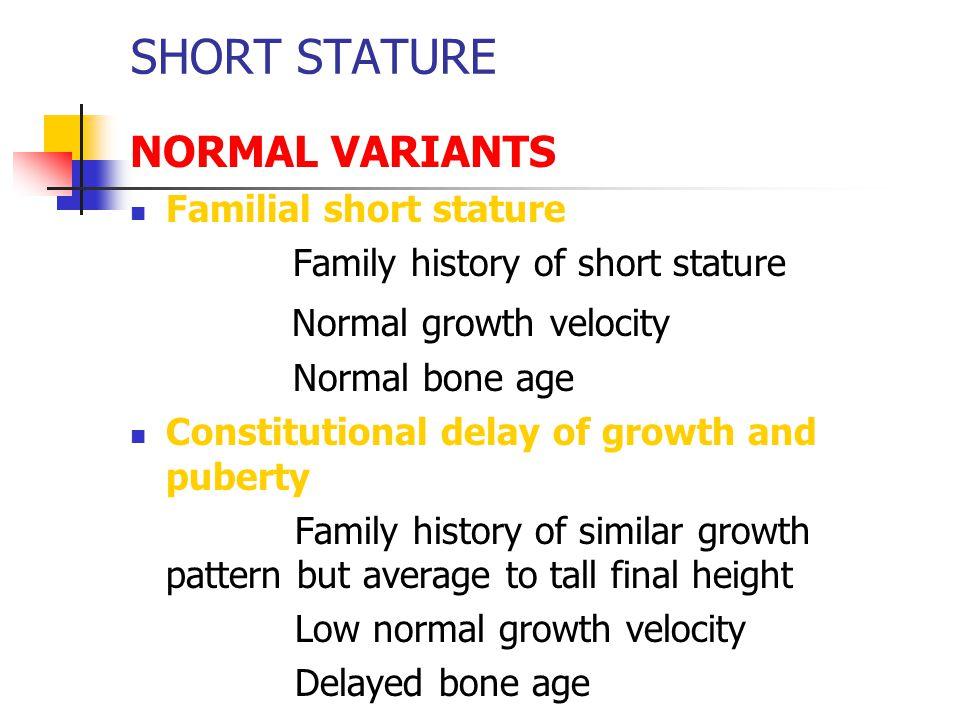 SHORT STATURE NORMAL VARIANTS Familial short stature Family history of short stature Normal growth velocity Normal bone age Constitutional delay of gr
