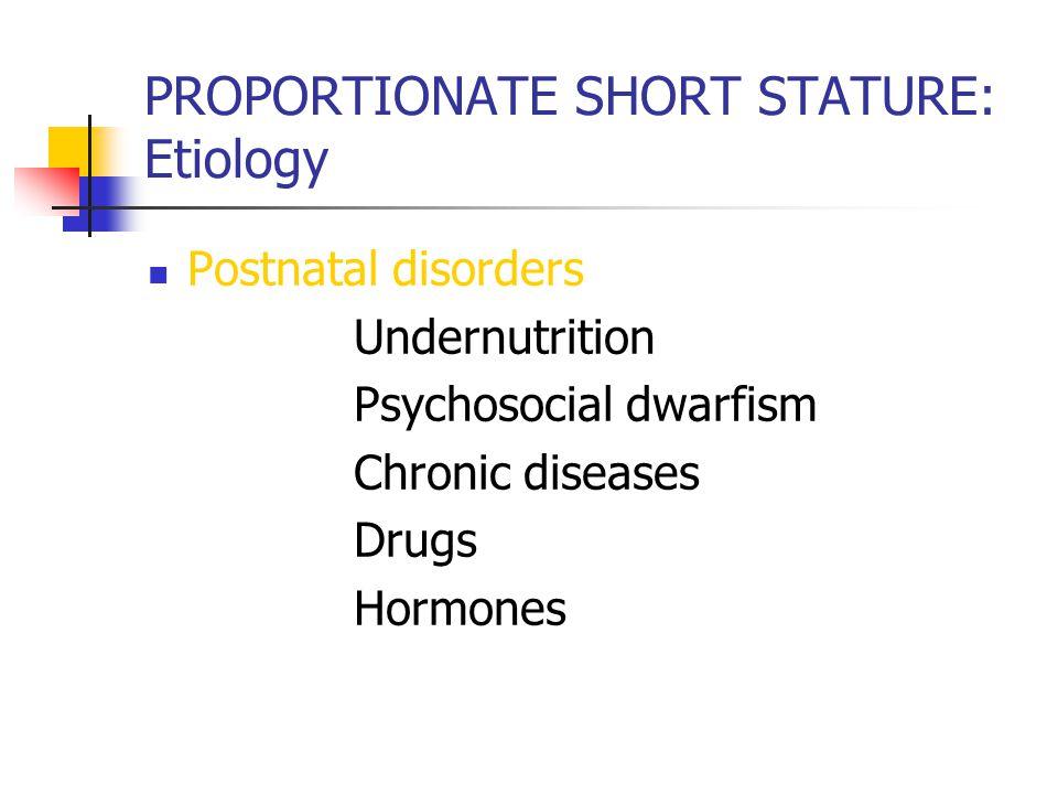 PROPORTIONATE SHORT STATURE: Etiology Postnatal disorders Undernutrition Psychosocial dwarfism Chronic diseases Drugs Hormones
