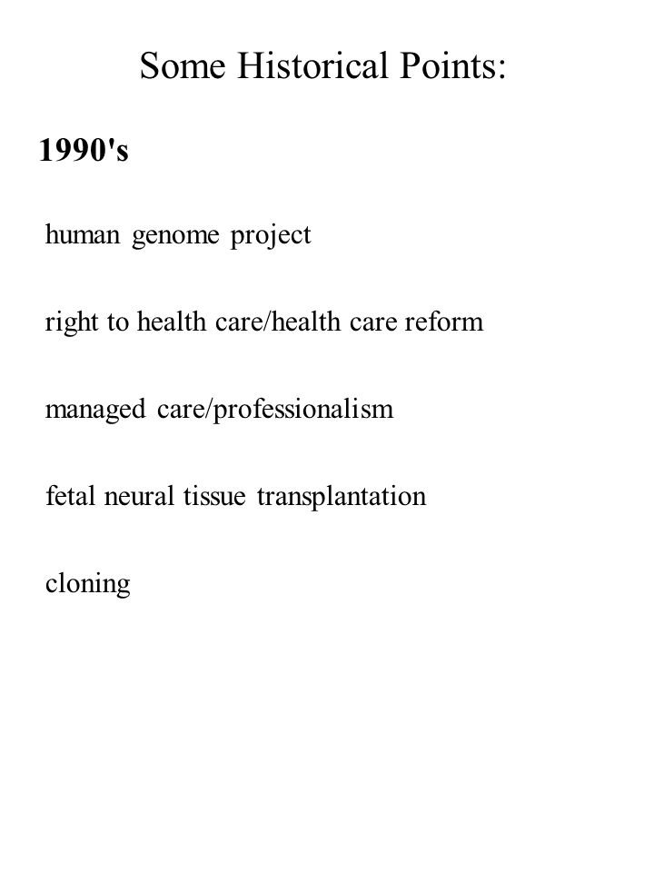 Some Historical Points: 1990's human genome project right to health care/health care reform managed care/professionalism fetal neural tissue transplan