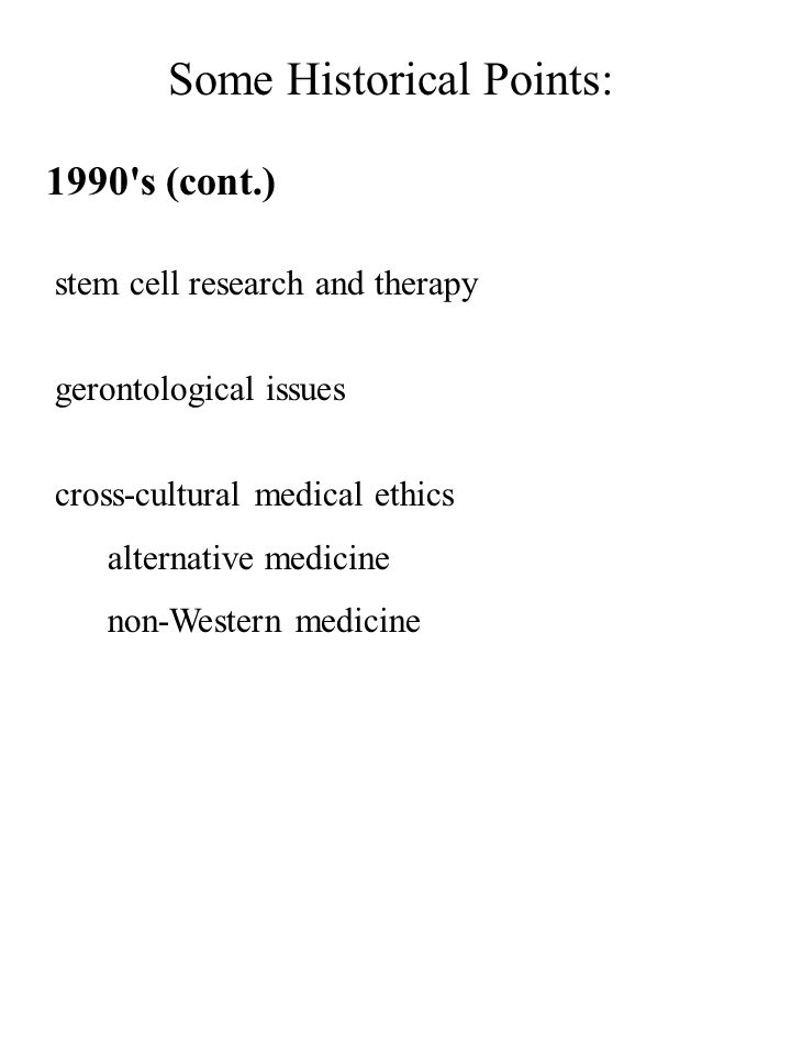 Some Historical Points: 1990's (cont.) stem cell research and therapy gerontological issues cross-cultural medical ethics alternative medicine non-Wes