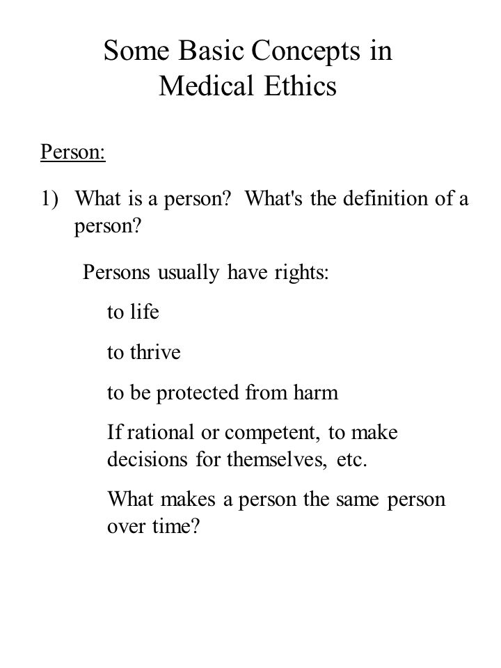 Some Basic Concepts in Medical Ethics Person: 1)What is a person? What's the definition of a person? Persons usually have rights: to life to thrive to