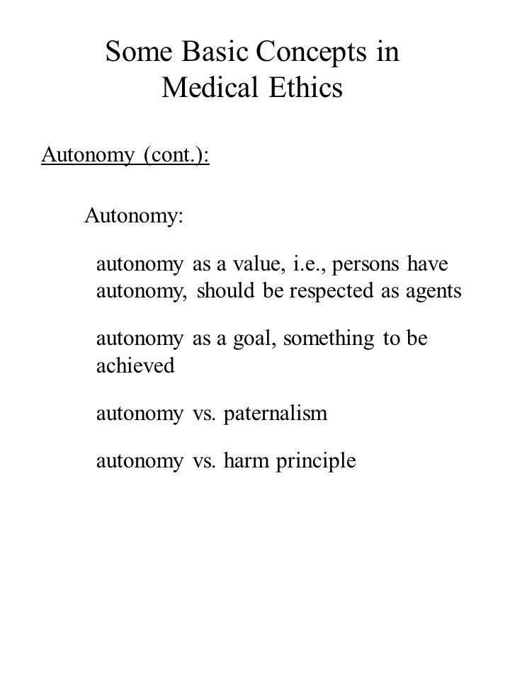 Some Basic Concepts in Medical Ethics Autonomy (cont.): Autonomy: autonomy as a value, i.e., persons have autonomy, should be respected as agents auto