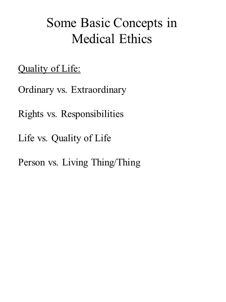 Some Basic Concepts in Medical Ethics Quality of Life: Ordinary vs. Extraordinary Rights vs. Responsibilities Life vs. Quality of Life Person vs. Livi
