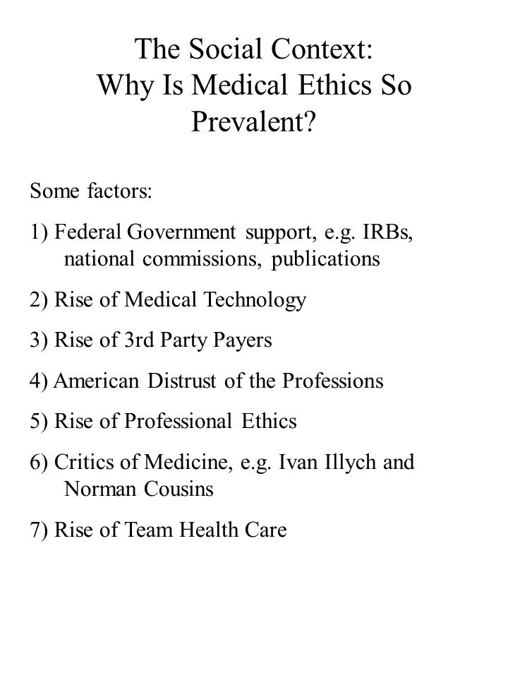 The Social Context: Why Is Medical Ethics So Prevalent? Some factors: 1) Federal Government support, e.g. IRBs, national commissions, publications 2)