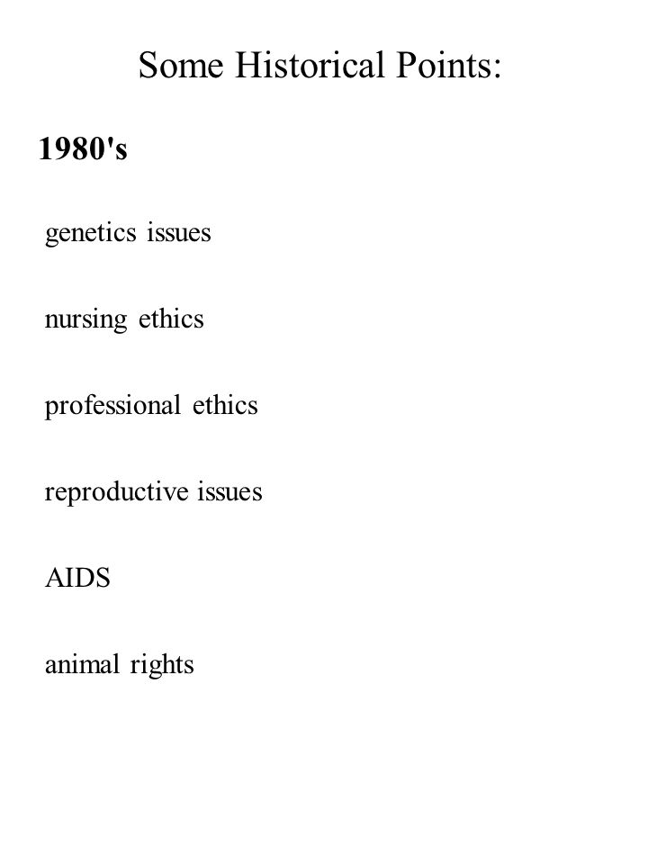 Some Historical Points: 1980's genetics issues nursing ethics professional ethics reproductive issues AIDS animal rights