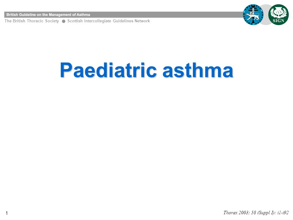 1 Paediatric asthma The British Thoracic Society Scottish Intercollegiate Guidelines Network Thorax 2003; 58 (Suppl I): i1-i92