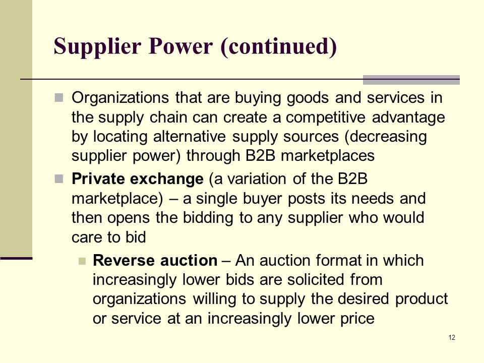 12 Supplier Power (continued) Organizations that are buying goods and services in the supply chain can create a competitive advantage by locating alte