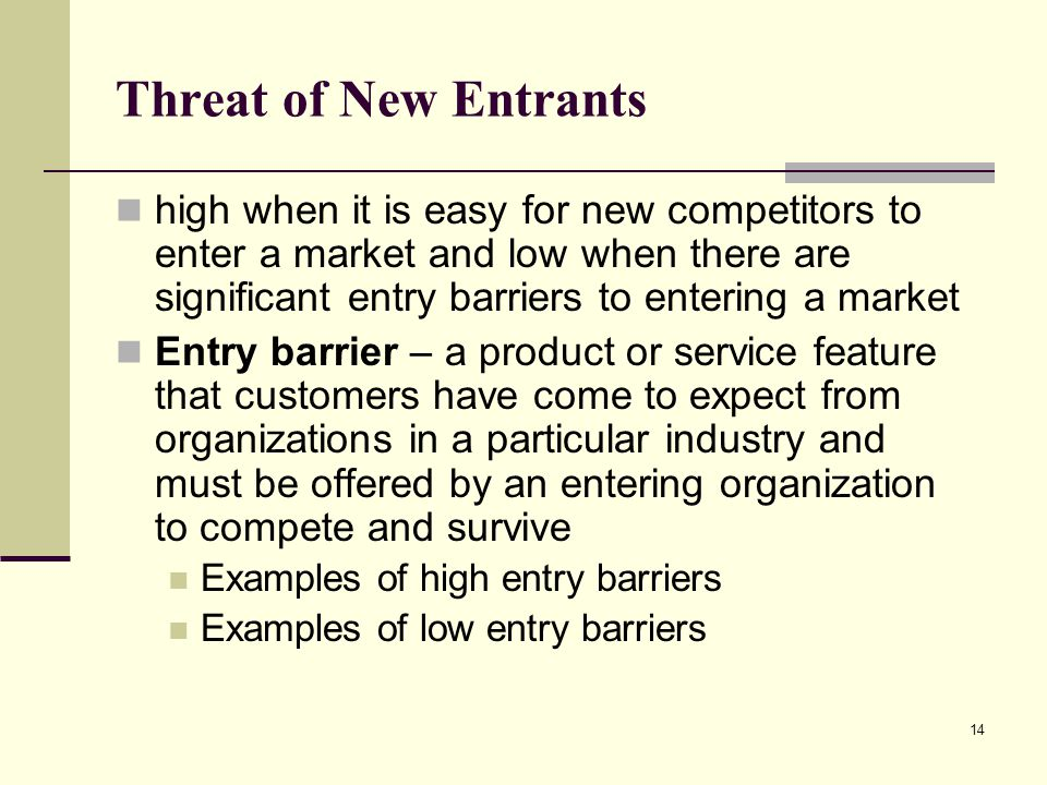 14 Threat of New Entrants high when it is easy for new competitors to enter a market and low when there are significant entry barriers to entering a m