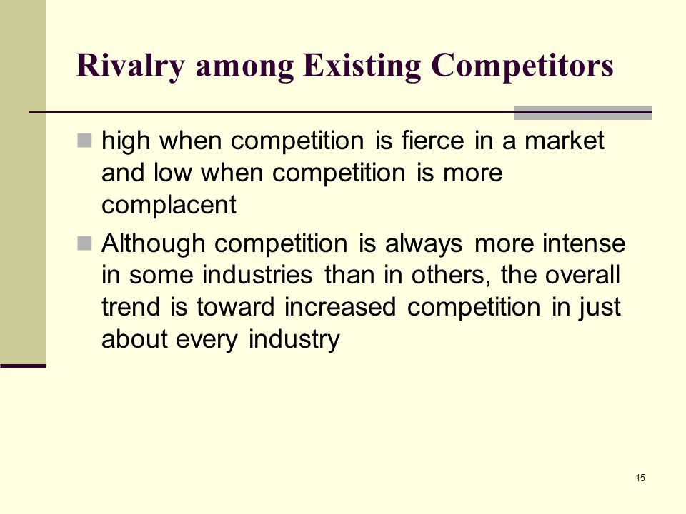 15 Rivalry among Existing Competitors high when competition is fierce in a market and low when competition is more complacent Although competition is