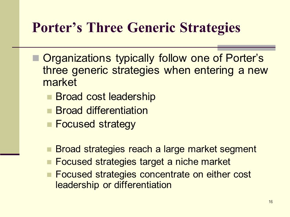 16 Porter's Three Generic Strategies Organizations typically follow one of Porter's three generic strategies when entering a new market Broad cost lea